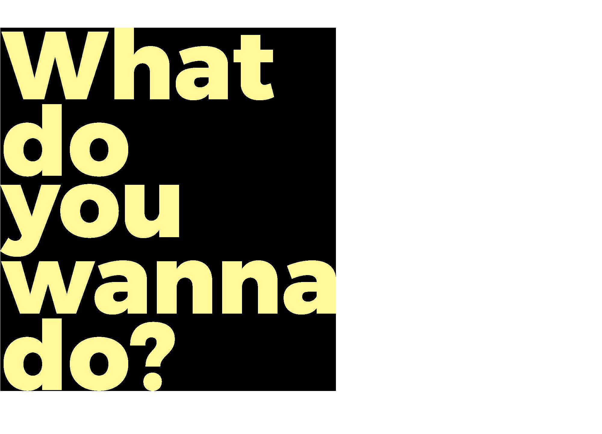 What do you wanna do?